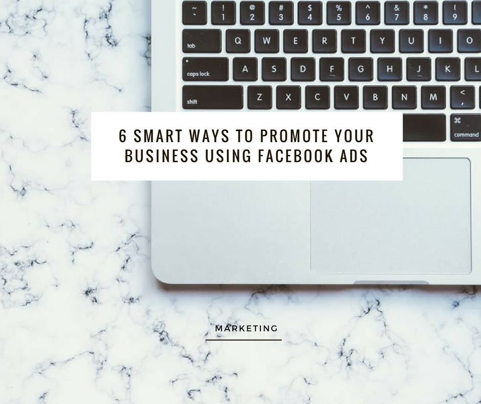 6 Smart Ways To Promote Your Business Using Facebook Ads