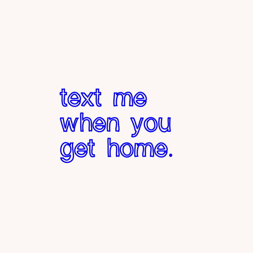 text me when you get home.jpg