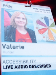 My badge for Toronto Pride 2015. Under my photo and the Pride logo are the words: Valerie Hunter, then the words Accessibility and Live Audio Describer.