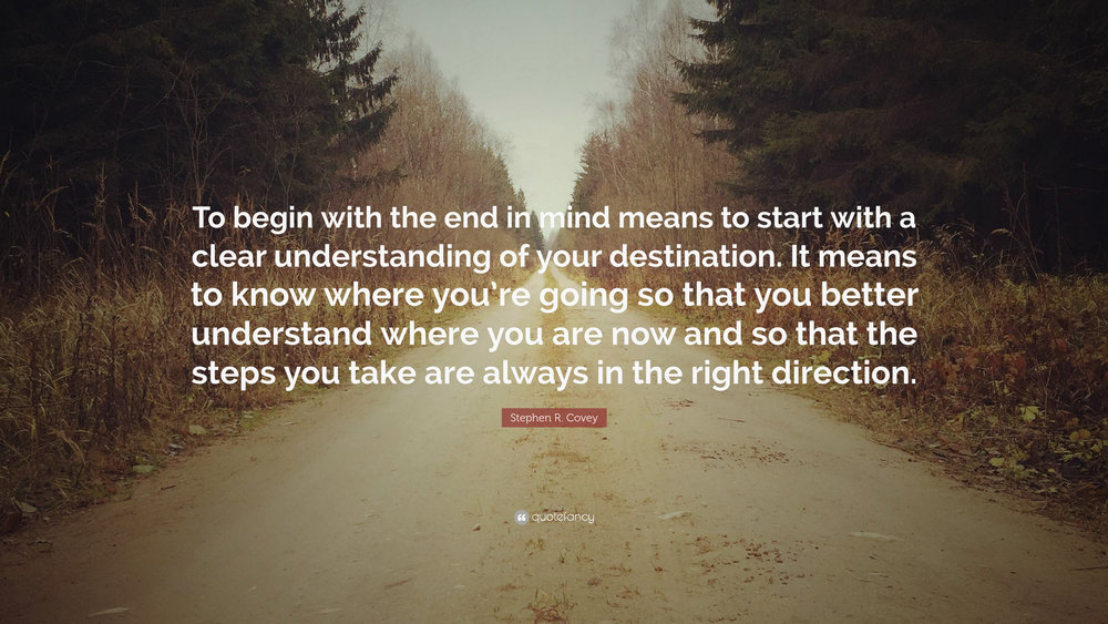 """To begin with the end in mind means to start with a clear understanding of your destination. It means to know where you're going so that you better understand where you are now and so that the steps you take are always in the right direction."""