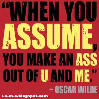 When you assume you make an ass out of u and me Oscar Wilde
