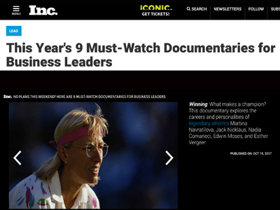 "WINNING  is on   INC Magazine's list of ""9 Must Watch Documentaries for Business Leaders""   along with ""Bright Lights: Starring Carrie Fisher and Debbie Reynolds (HBO), ""Abacus"" (Directed by Steve James who made the basketball classic ""Hoop Dreams""), ""Risk"" (Directed by Laura Poitras who won an Oscar for ""CitizenFour""), ""I Am Not Your Negro"" (nominated for an Oscar) and STEP (Sundance Special Jury Prize)."