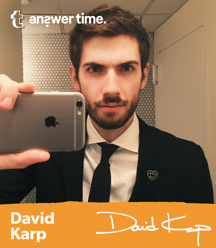 "david: Hey! I'm doing an Answer Time tomorrow, June 16th at 2pm (Eastern). I will be answering ALL of your questions (or as many as I can get through tomorrow). NOTHING is off limits (probably). I'm EXCITED!! Suggested questions: What's it like working at Tumblr? Do you still write code? Is graphic design your passion? Why is it called ""Tumblr""? What kind of anime are you into? Fix messaging hmu :D"
