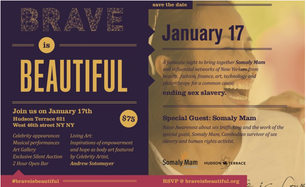 On January 17th, Somaly Mam will be the guest of honor at  Brave is Beautiful  at the Hudson Terrace in NYC.       The evening will bring together an influential network of New Yorkers from beauty, fashion, finance, art, technology, and philanthropy for a common cause: supporting the Somaly Mam Foundation. The event is being produced by stellar SMF volunteer Judy Pham, who  dedicated her September birthday party to Somaly and raised over $5,000 toward the cause.        The event will include:      - Musical Performances by Chloe Flower, Nicky Egan, Lekan Ajala, Yeanka and more!       - Celebrity Guests: Seth Meyers, Alex Kruz       - Body Art: Inspirations of hope, empowerment and love featured by Celebrity Artist Andrew Sotomayor        - Art gallery: Paul Richard, Cynthia Cortes, Theo Dora Johnson, Peter Yip, Veronica Ibarra, Carla Silva, Elizabeth Young, Ade Olufeko, Peter Ruprecht, Eli Scheier, Hassan Kinley       - Silent Auction       - Dessert Tasting       - Two Hour Open Bar        When:  January 17, 2013  |  7:30pm to 10:30pm     Where:  Hudson Terrace