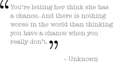 Theres nothing worse than thinking you have a chance when you dont.