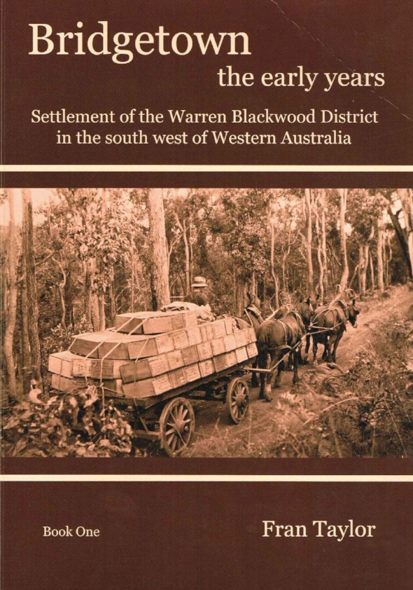 Bridgetown the Early Years :Settlement of the Warren Blackwood District in the south west of Western Australia Fran Taylor