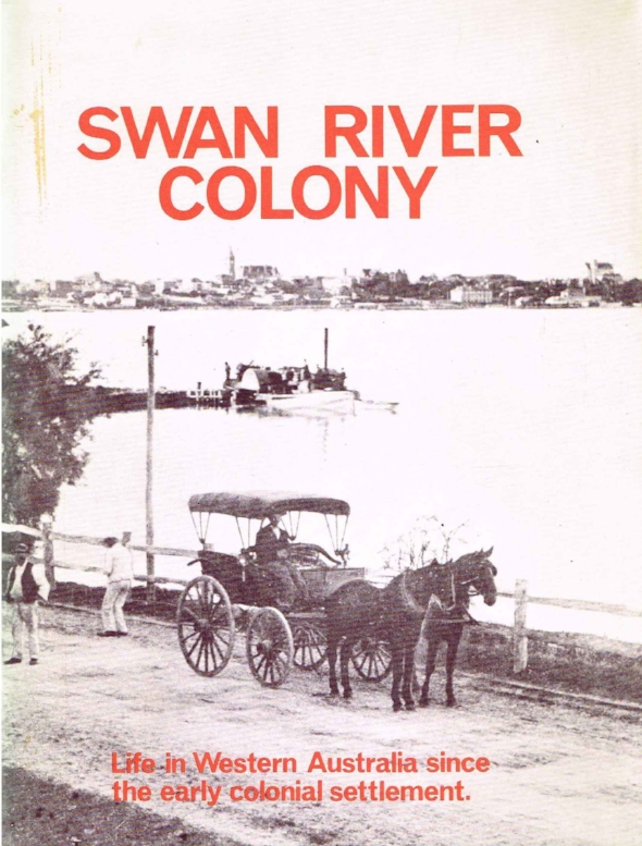 Swan River colony : life in Western Australia since the early colonial settlement Illustrated by pictures from an exhibition mounted by West Australian Newspapers Ltd. as a contribution to celebrations for the state's 150th year : edited by Jack Edmonds.