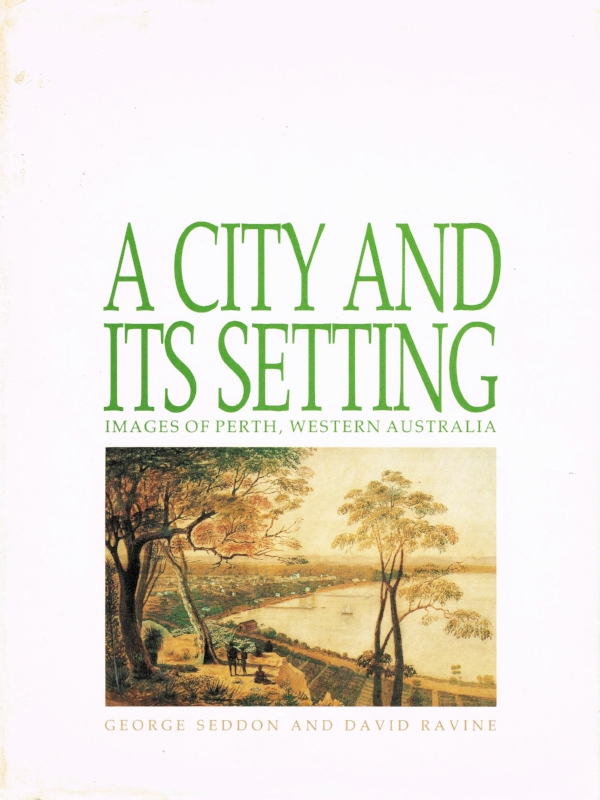 A City and its Setting : Images of Perth, Western Australia   George Seddon and David Ravine