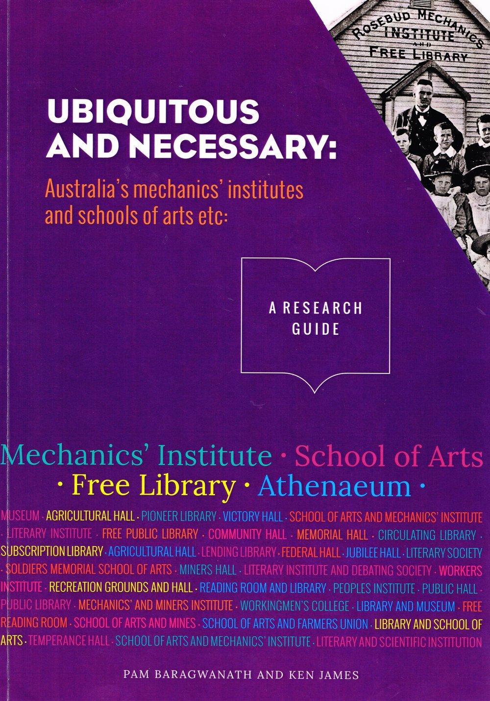 Ubiquitous and Necessary : Australia's mechanics' institutes and schools of arts etc Pam Baragwanath and Ken James