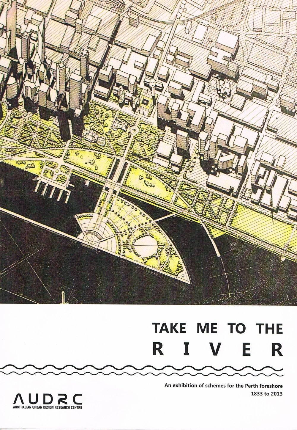 Take Me to the River : An exhibition of schemes for the Perth Foreshore 1833 - 2013 Dr Julian Bolleter