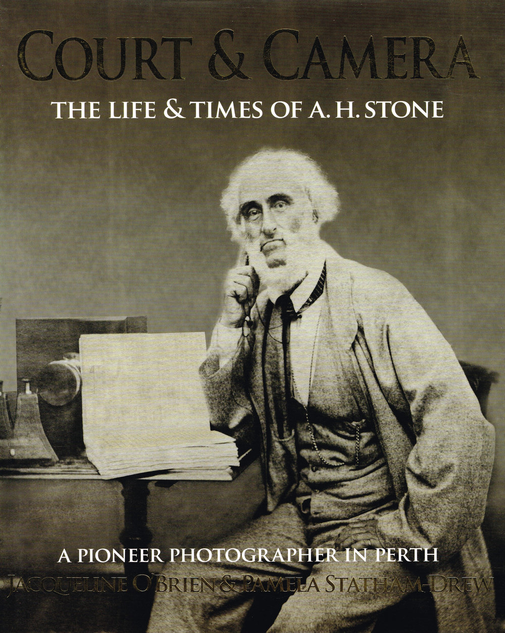 Court & Camera : The life & times of A. H. Stone a pioneer photographer in Perth  Jacqueline O'Brien & Pamela Statham-Drew