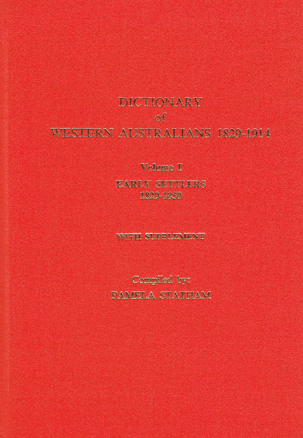Dictionary of Western Australians 1829-1914 : Vol 1 early settlers 1829-1850 with supplement Compiled by Pamela Statham