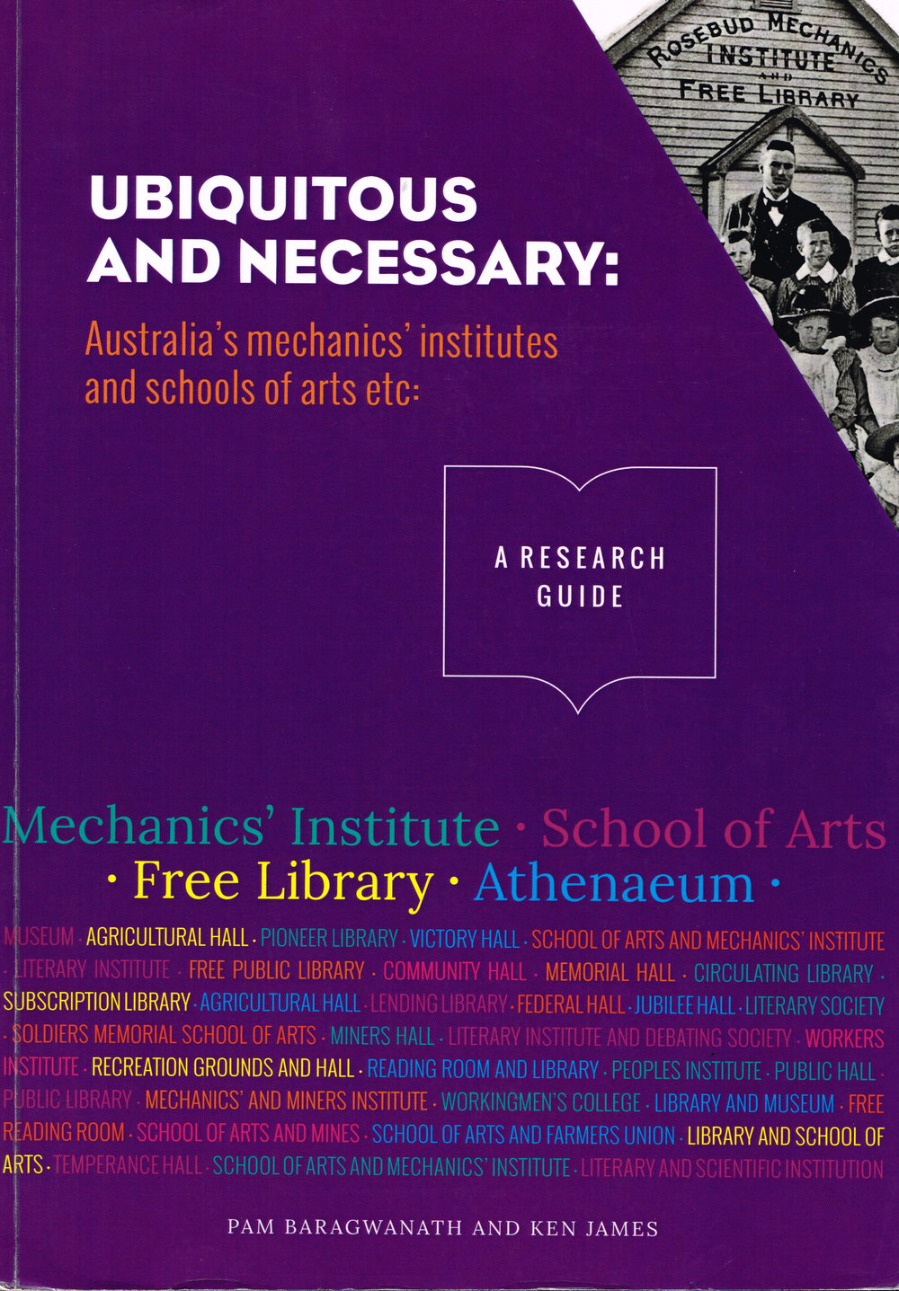 Ubiquitous and Necessary : Australia's mechanics' institutes and schools of arts etc  Pam Baragwanath and Ken James