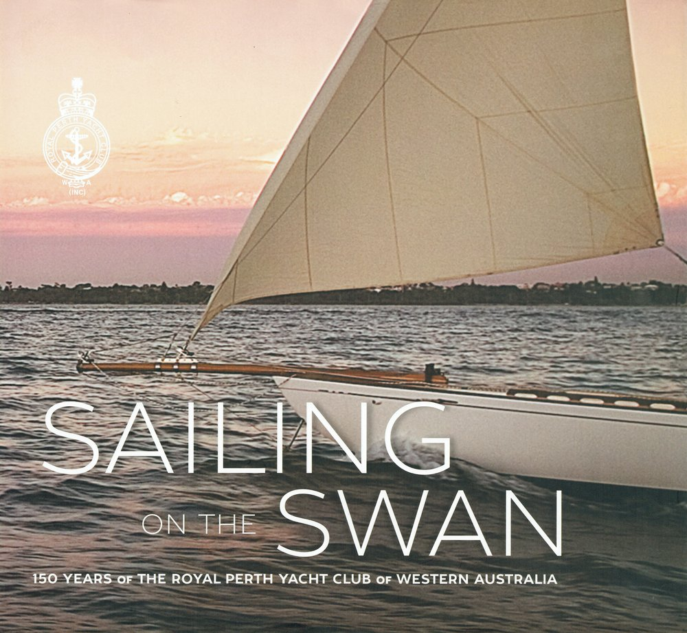 Sailing on the Swan : 150 years of the Royal Perth Yacht Club of Western Australia Royal Perth Yacht Club of Western Australia