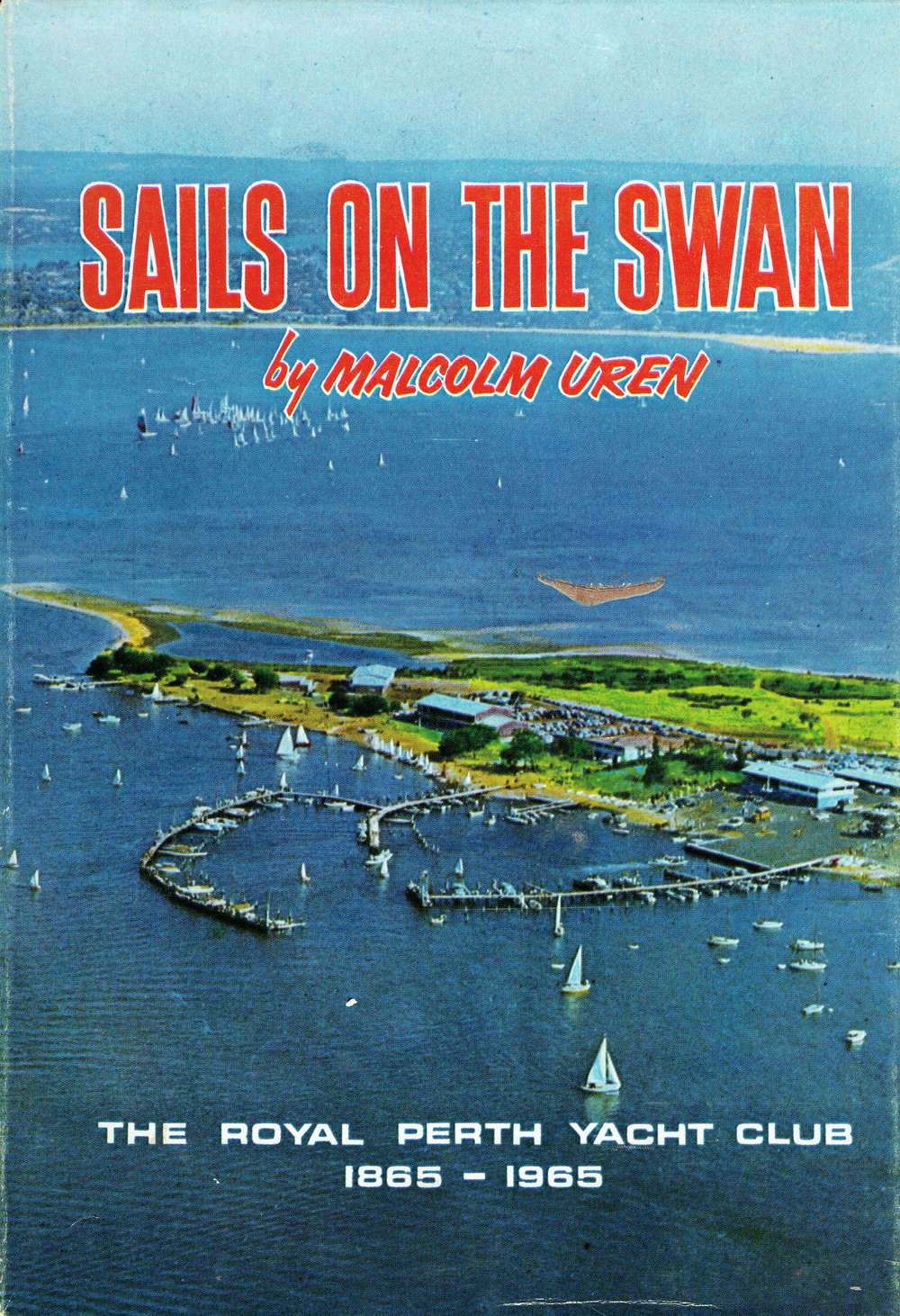 Sails on the Swan : the history of the Royal Perth Yacht Club 1865-1965 Compiled for the Club by Malcolm Uren