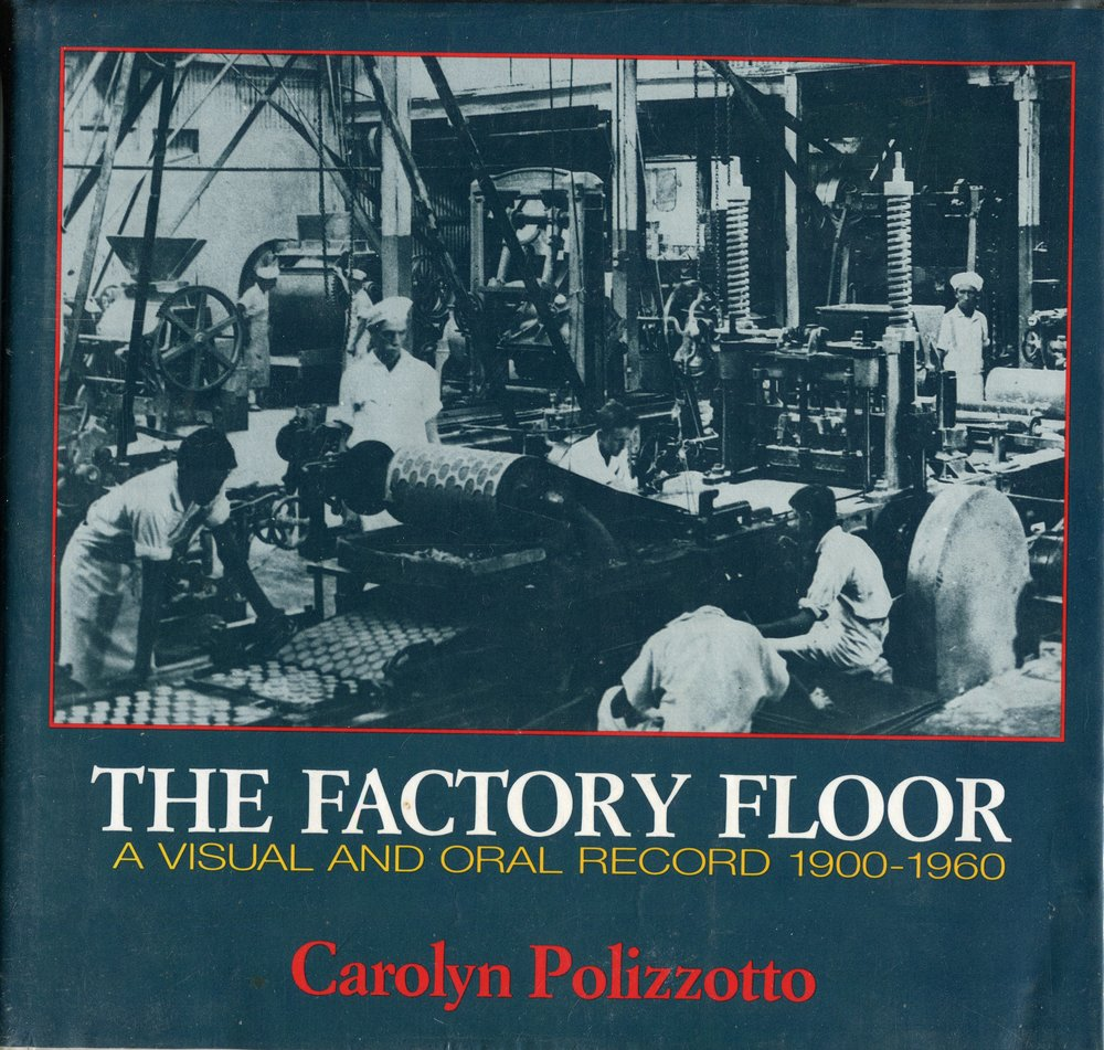 The factory floor : a visual and oral record, 1900-1960   Carolyn Polizzotto