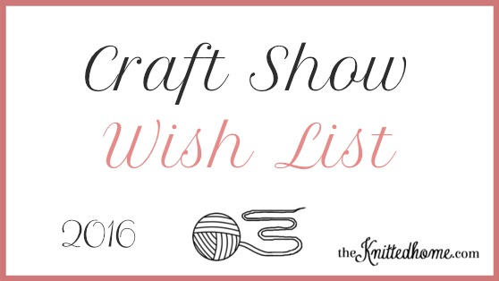 Craft Show Wish List 2016 | theknittedhome.com