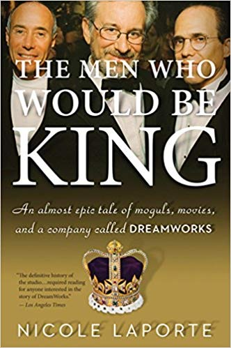 The Men Who Would Be King: An Almost Epic Tale of Moguls,Movies and a Company Called Dreamworks - by NicoleLaPorte