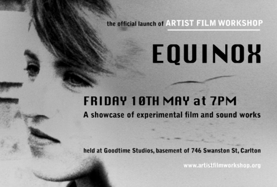 EQUINOX The official launch of Artist Film Workshop Melbourne Friday 10th of May at Goodtime Studios*. Starting at 7pm A showcase of experimental film and sound works by : Richard Tuohy, Dianna Barrie, Eye, Sabina Maselli, Erkki Veltheim, Lucy Kostos, Nina Gilbert, Giles Fielke, Brice Veika, Alexander Sproule-Lagos, Zachary Bradtke, Dianne Peacock, Georgina Criddle, Richard Camilleri, Madeleine Martiniello, Carl Looper, Mish Graham. Free for AFW lab members OR $5 on the door All welcome