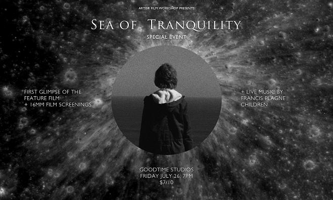 "Artist Film Workshop presents a special first 10 minute glimpse of the feature film ""Sea of Tranquility""  There will also be 16mm film screenings by Richard Tuohy, Dianna Barrie, Brice Veika, Carl Looper and Hanna Chetwin.  There will be live music by Francis Plagne  soundcloud.com/francis-plagne  Children  childrenhastherighttomusic.bandcamp.com/   There will be drinks and snacks.  All this at Goodtime Studios 26th of July Entry fee: $7 concession / $10 full grown-up price Doors open 7pm, first film starts at 7:30pm   facebook.com/events/619748874702777/    facebook.com/seaoftranquilityfilm"