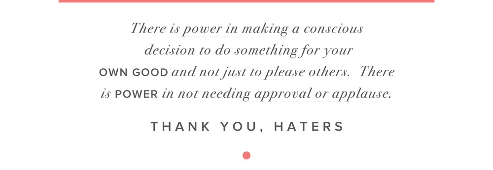 There is power in making a conscious decision to do something for your own good and not just please others. There is POWER in not needing approval or applause. THANK YOU HATERS.