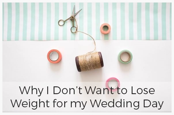 why-i-wont-diet-for-my-wedding.JPG