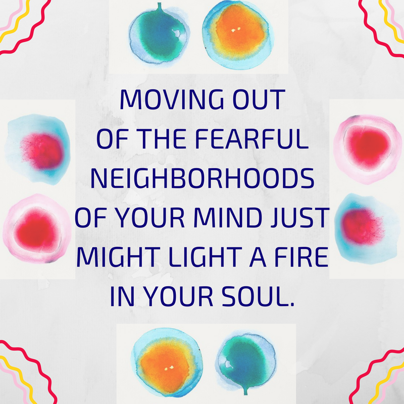 moving out of the fearful neighborhood of your mind just might light your soul on fire.png