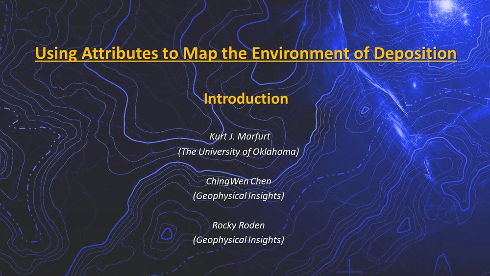 Introduction Using Attributes to Map Environment of Deposition  Kurt Marfurt, AASPI Consortium, the University of Oklahoma Rocky Roden Geophysical Insights ChingWen Geophysical Insights