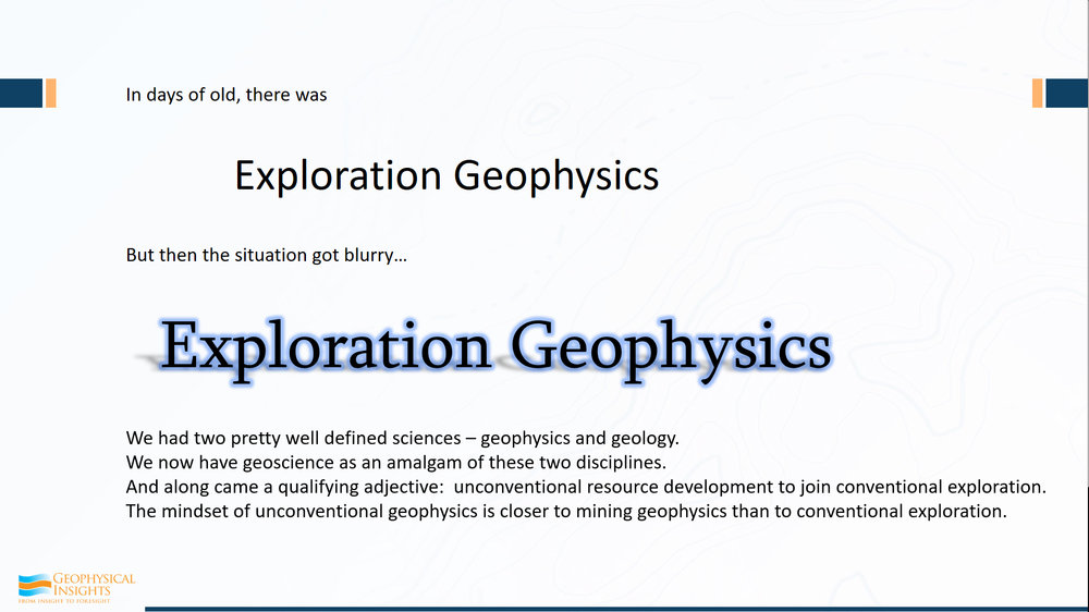 "A few years ago, we had geophysics and geology - two distinct that were well defined. Then, geoscience came along, and it was an amalgam of geology and geophysics.  Many people started calling themselves geoscientists as opposed ""geologist"" or ""geophysicist"".  But the changes weren't quite finished. Along came a qualifying adjective, and that has to do with unconventional resource development or unconventional exploration.  We understand how to do exploration, but unconventional has to do with understanding shale and finding sweet spots, but it is a type of exploration.  By joining unconventional and resource development, we broaden what we do as professionals.  However, the mindset of unconventional geophysics is really closer to mining geophysics than it is conventional exploration."