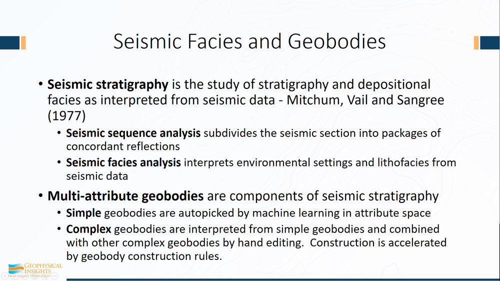 Seismic stratigraphy is broken up into two levels here: first is seismic sequence analysis where you look at your seismic data and you organize it and break it up in to packets of concordant reflections. It's pretty straightforward stuff - chaotic depositional patterns.  And then after you have developed a sequence analysis, you can categorize the different sequences. You have a facies analysis trying to infer the depositional setting. Is the sea level rising? Is it falling? Is it stationary? All this naturally falls in because the seismic reflections are revealing geology on a very broad basis.      Well, the attribute - it's hunting geobodies as well. Multi-attribute geobodies are also components of seismic stratigraphy. We define it this way: a simple geobody has been auto-picked by machine learning in attribute space. That's all it is - we're defining a simple geobody. We all know how to run an auto-picker. In 15 minutes, you can be taught how to run an auto-picker in attribute space. Complex geobodies are interpreted by you and I. We look at the simple geobodies and we composite those just the way we saw in that wheeler diagram. We combine those to make complex geobodies.  We give it a name, some kind of texture, some kind of surface - all those things are interpreted geobodies and the construction of these complex geobodies can be sped up by some geologic rule-making.