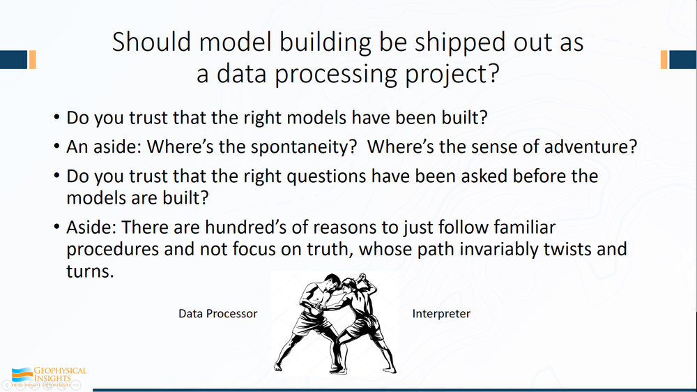 So this is really about model building for multi-attribute interpretation - that's the first step. Then we're going to test the model and choose the model. Ok, so, should that model-building be shipped out as a data processing project? Or through our geo-processing people?  Or is that really something that should be part of interpretation? Do you really trust that the right models have been built from geoprocessing? Maybe. Maybe not.  If it takes 3 months, you sure hope you have the right model from a data processing company. And foolish, foolish, foolish if you think there's only one run.  That's really dangerous.  That's a kiss and a prayer, and oh, after three months, this is what you're going to build your model on.     So, as an aside, if you decide that building models is a data processing job, where's the spontaneity? And I ask you - where's the sense of adventure? Where's the sense of the hunt? That's what interpretation is all about - the hunt. Do you trust that the right questions have been asked before the models are built?  And my final point here is that there are hundred's of reasons just to follow procedure.  Stay on the path and follow procedure. Unfortunately, nobody wants to argue. The truth here is what we're looking for. And truth, invariably - that path has twists and turns. That's exploration. That's what we're doing here.  That's fun stuff. That's what keeps our juices going... about finding those little twists and turns and zeroing in on finding truth.