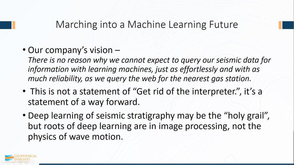 "Let's take a look at Machine Learning. Our company vision is the following:      ""There's no reason why we cannot expect to query our seismic data for information with learning machines, just as effortlessly and with as much reliability as we query the web for the nearest gas station.""      Now this statement of where our company is going is not a statement of ""get rid of the interpreters"". It's a statement, in my way of thinking, and in all of us at our operations, it's a statement of a way forward. Because truly, this use of machine learning is a whole new way of doing seismic interpretation. It's using it as a tool - it's not replacing anybody.  Deep learning, which is an important for seismic evaluation, might be a holy grail, but its roots are in image processing, not in the physics of wave motion. Be very careful with that.  Image processing is very good at telling the difference between Glen and me from that have pictures of us. Or if you have kitties and you have little doggies, image processing can classify those, even right down to those that you're not real certain whether it's a dog or cat.  So, deep learning is focused on image processing and also on the subtle distinctions between what is the essence of a dog and what is the essence of a cat, irrespective of whether the cat is laying there or standing there or climbing up a tree.  That's the real power of this sort of thing."