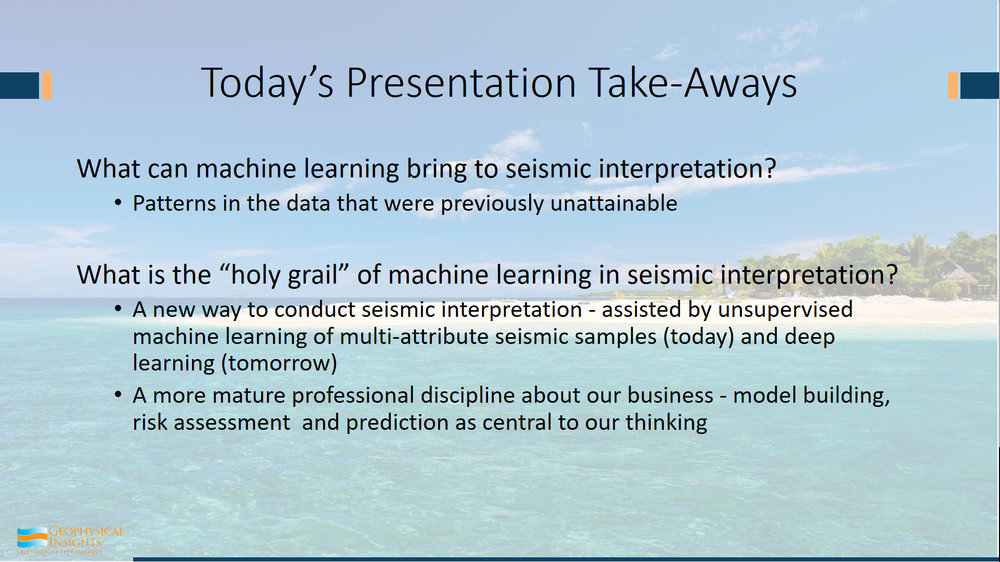 So, here are your takeaways. What does machine learning bring to seismic interpretation? It brings patterns that are previously unattainable. It's working in an attribute space far higher than we can operate in. 3 spaces is ok... maybe we can make it to four because we can color up our points.  Ok, so that's four... but when you really get right down to it, you have a whole 3D survey, you've got 20 million sample points, each one is a vector... let this machine try to figure this stuff out.  So, patterns are what machine learning helps us with in our seismic interpretation. And on the second thing here: the holy grail, if there is a holy grail - two things: It's a new way to conduct seismic interpretation. This is a wave that's on the way. I can state that with great certainty. How can I state that with great certainty? Because your boss thinks so. All the bosses have bought into this - data mining, deep learning - gotta have some of that. What is our geologist and geophysicist staff doing? Aren't they using any of that stuff? They should be down there trying to find oil and gas and discovering relationships that they've never seen before.  Let's just be careful about this sort of thing because our data is fundamentally different from pictures of kitties and dogs and newborn babies. The web is filled with free data that's already been classified.  Now, we're feeling around data where we're just learning the properties of those natural clusters. Where we stand today, our understanding of our seismic data and multi-attributes is going to be very primitive compared to what we'll have two years from now. We'll have a whole lot better appreciation about what to be looking for. And supervised neural networks are going to make a whole lot more sense. So today, unsupervised machine learning of multi-attribute seismic samples is the new way of doing things - another tool to do interpretation. Tomorrow probably will be deep learning in one form or another.  Second point - it's a more professional discipline about our business, in terms of thinking about building models, assessing risk of the models, and figuring out with particular questions which is the best model, and then making predictions. This whole process of model building, then choosing a model, and then ultimately making a prediction. It leads to a much more by developing the center of what we do in our business. Because we clearly are in the business of predicting.  Thank you.