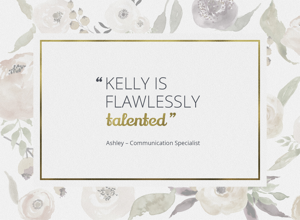 """""""Kelly is flawlessly talented."""" - Ashley, Communications Specialist"""