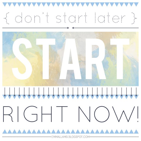 Don't start later, start right now! | graphic by Emma Lamb, suitable for all your procrastinating habits!