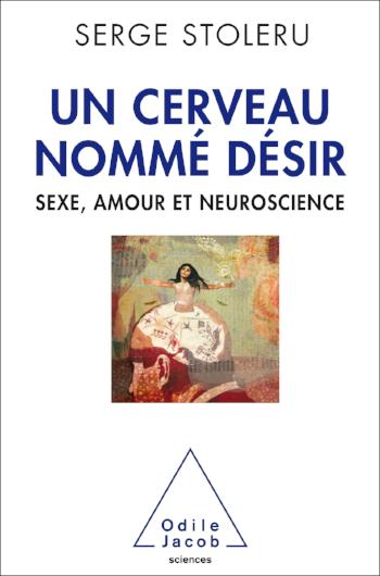 Un Cerveau Nommé Désir: Sexe, Amour et Neuroscience - Serge Stoléru2016