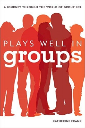 Plays Well in Groups: A Journey Through the World of Group Sex - Katherine Frank2013