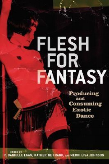 Flesh for Fantasy: Producing and Consuming Exotic Dance - Danielle Egan, Katherine Frank, & Merri Lisa Johnson2005