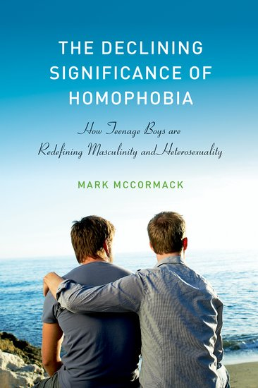 The Declining Significance of Homophobia: How Teenage Boys are Redefining Masculinity and Heterosexuality - Mark McCormack2012