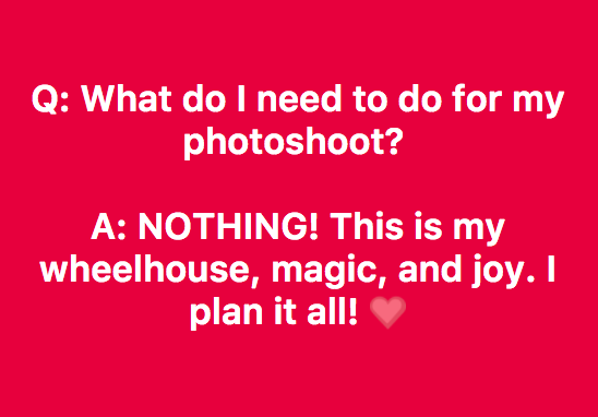 I take care of all the details of your photoshoot! After we chat, you get to just show up on photoshoot day! -