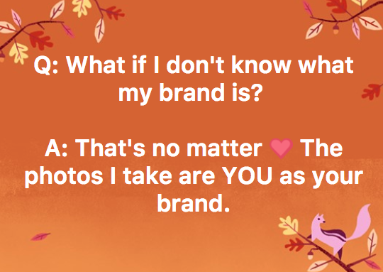 You are your brand- not what you do! Whether you change your business or not, it's all about you, your energy, and how you show up in the world. That's what I photograph. -