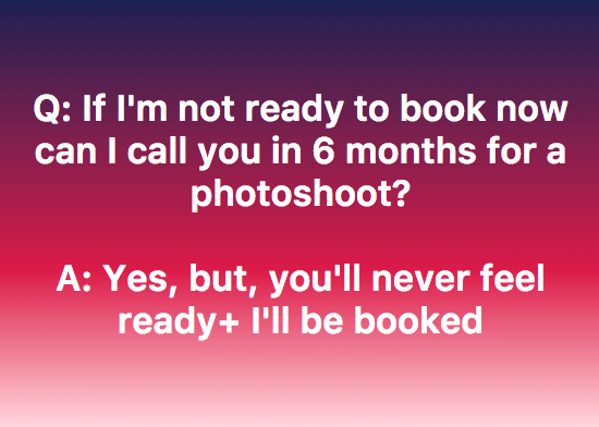 6 months can turn into 12 months. Have you ever really felt ready for anything in life?Book now, and schedule within the next 12 months! -