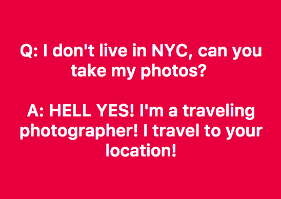 You don't have to live in NYC to have a photoshoot with me. I travel globally except war zones. I travel to my clients every year! Don't let that stop you :) -