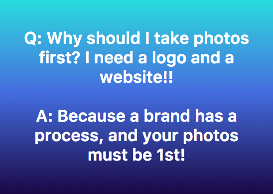 Start with what you want to communicate. Your photos do that, they inform the other parts of your brand. Start there! Build your foundation! -