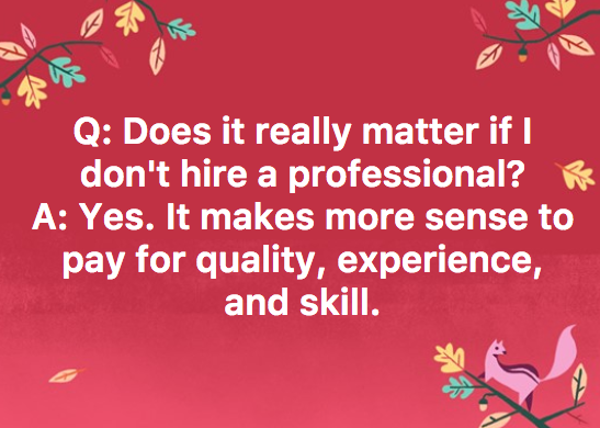 Pay once for a professional. Do it right. You'll thank yourself! -