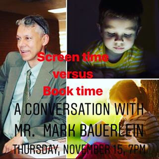 - You are warmly invited to join us on Thursday, November 15, for a conversation on Screen Time vs. Book Time with Mark Bauerlein, Senior Editor at First Things, and Professor of English at Emory University.There is much talk these days about kids acquiring 'digital literacy'. Don't believe it--the more children and teens read books and limit screen time, the better their prospects in college and at work. Mark Bauerlein will explain why.Wine & cheese reception to follow.Please let us know if you'll be able to join us!If you cannot attend in person, head over to our Facebook page, where we will stream this conversation live!