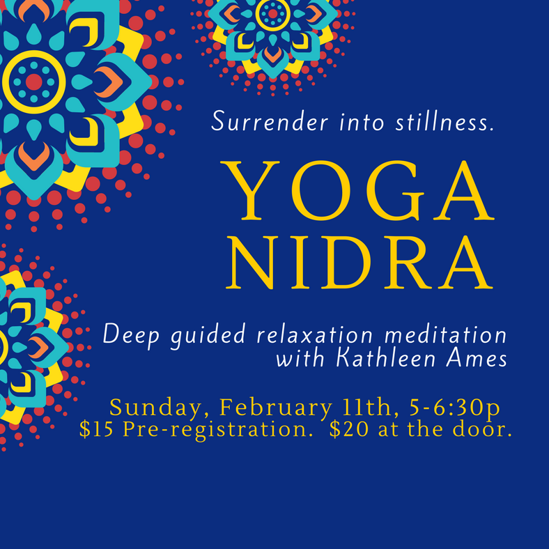 SUNDAY, February 11th   Join Kathleen Ames for YOGA NIDRA, a 90 minute guided meditation leading you to deep relaxation. Surrender into stillness,  $15 Advance Registration.    $20 at the door.