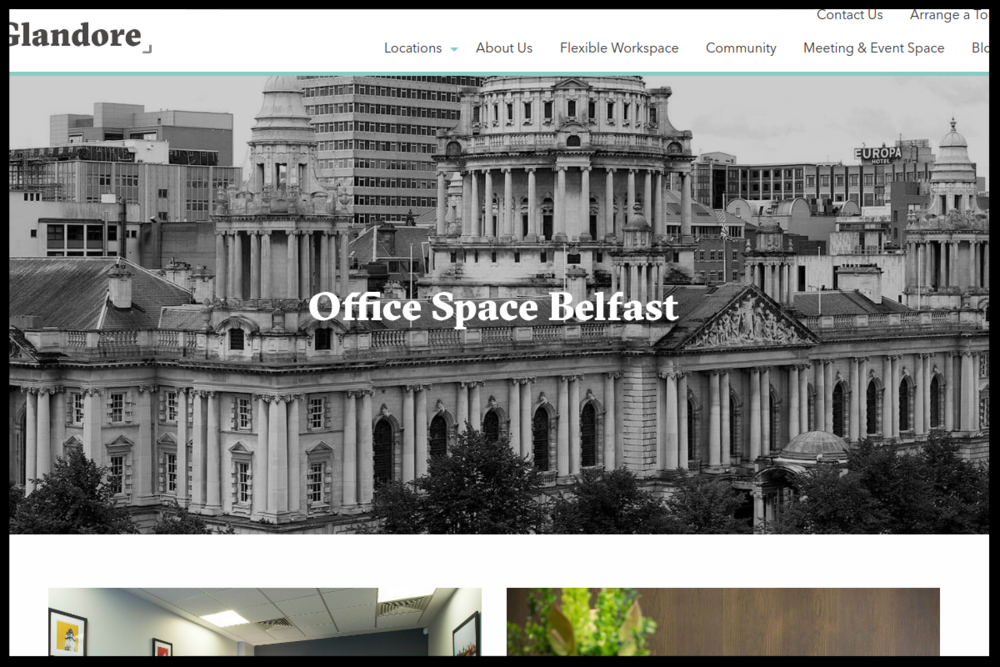Glandore, Belfast   family owned and managed, offering fully-fitted, flexible offices, coworking space, meeting & event space and an exclusive members network in Dublin and Belfast.  Type:  Serviced Office with coworking  Quick Contact:   +44 (0)28 9044 7100