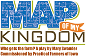 Who's going to get the farm? And what are they going to do with it? Will your future plans for your land create harmony or strife for your family? Or have you even started to think that far ahead?  Map of My Kingdom , a play commissioned by Practical Farmers of Iowa and written by Iowa's Poet Laureate Mary Swander, tackles the critical issue of land transition and how it has become a major issue throughout the United States today.  http://www.maryswander.com/