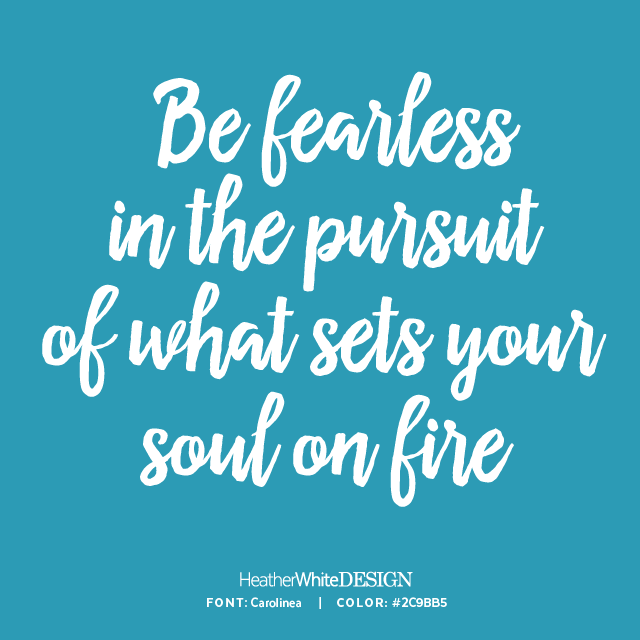 Be Fearless In The Pursuit Of What Sets Your Soul On Fire Heather